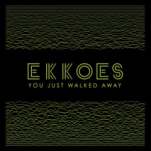 EKKOES – You Just Walked Away